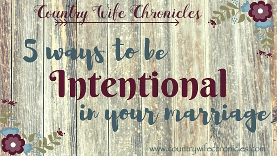 5 ways to be intentional in your marriage today at Country Wife Chronicles