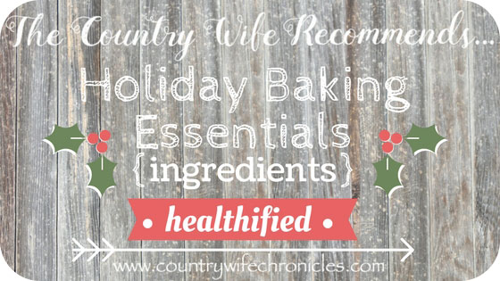 The Country Wife Recommends...Holiday Baking Essentials {Ingredients-Healthified}